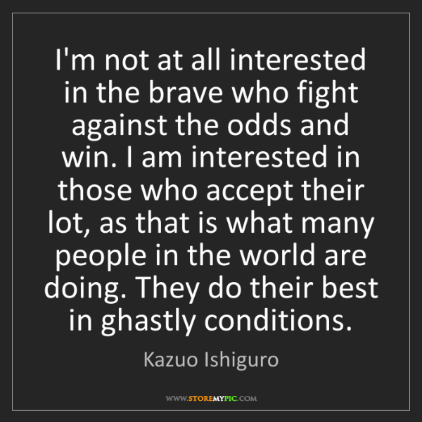 Kazuo Ishiguro: I'm not at all interested in the brave who fight against...