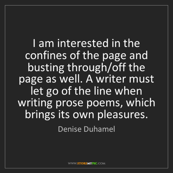 Denise Duhamel: I am interested in the confines of the page and busting...