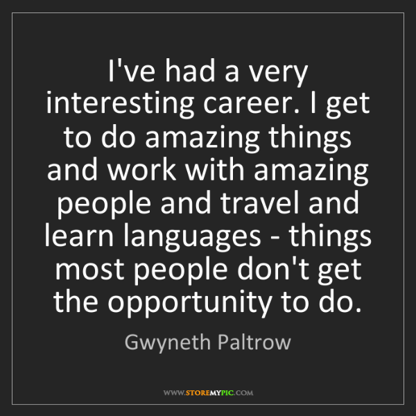 Gwyneth Paltrow: I've had a very interesting career. I get to do amazing...