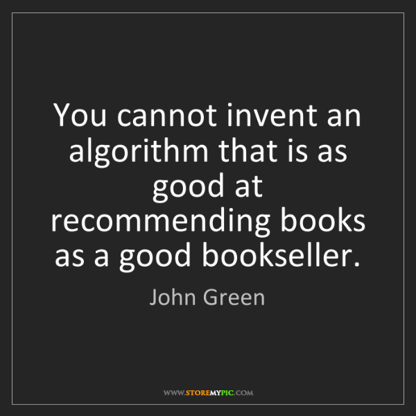 John Green: You cannot invent an algorithm that is as good at recommending...