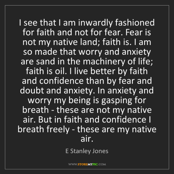 E Stanley Jones: I see that I am inwardly fashioned for faith and not...