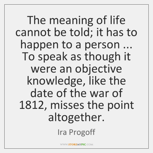 The meaning of life cannot be told; it has to happen to ...