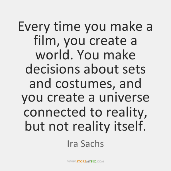 Every time you make a film, you create a world. You make ...