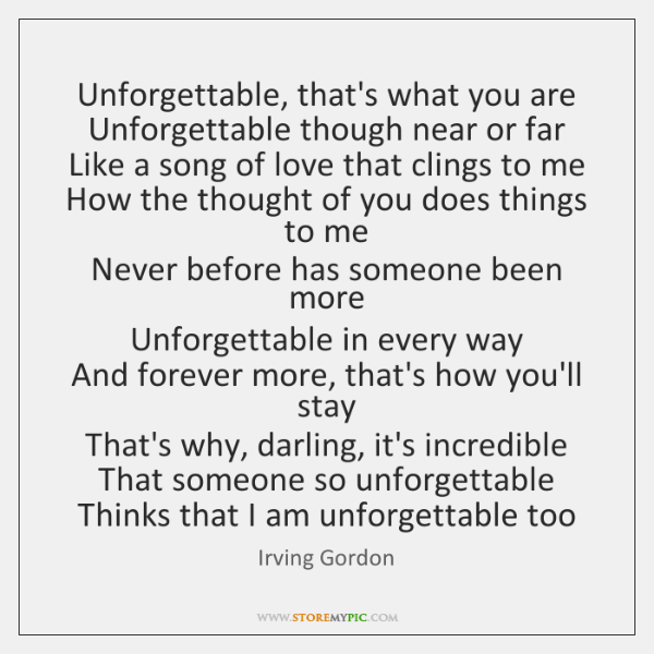 Unforgettable, that's what you are  Unforgettable though near or far  Like a ...
