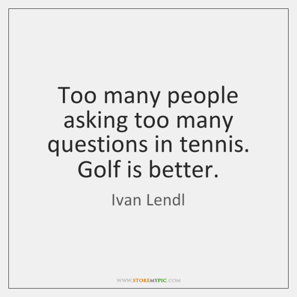 Too many people asking too many questions in tennis. Golf is better.