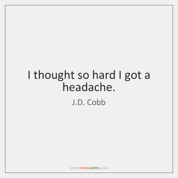 I thought so hard I got a headache.