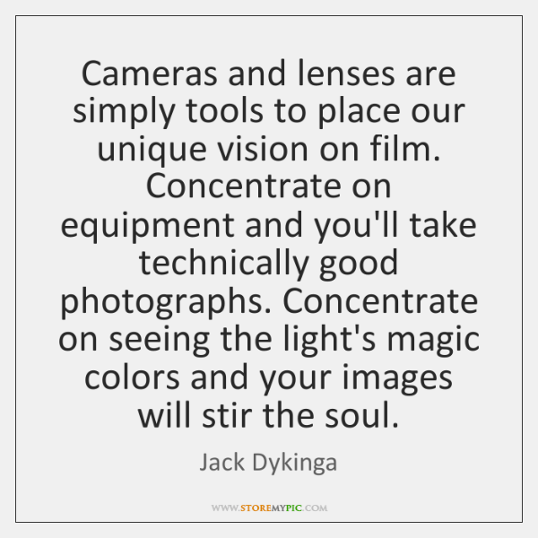 Cameras and lenses are simply tools to place our unique vision on ...
