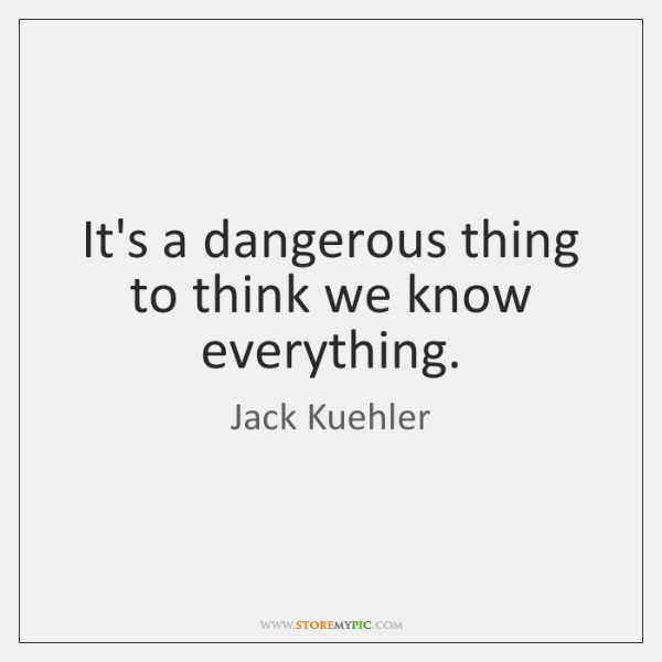 It's a dangerous thing to think we know everything.