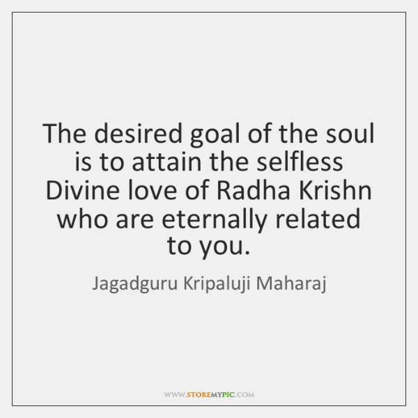 The desired goal of the soul is to attain the selfless Divine ...