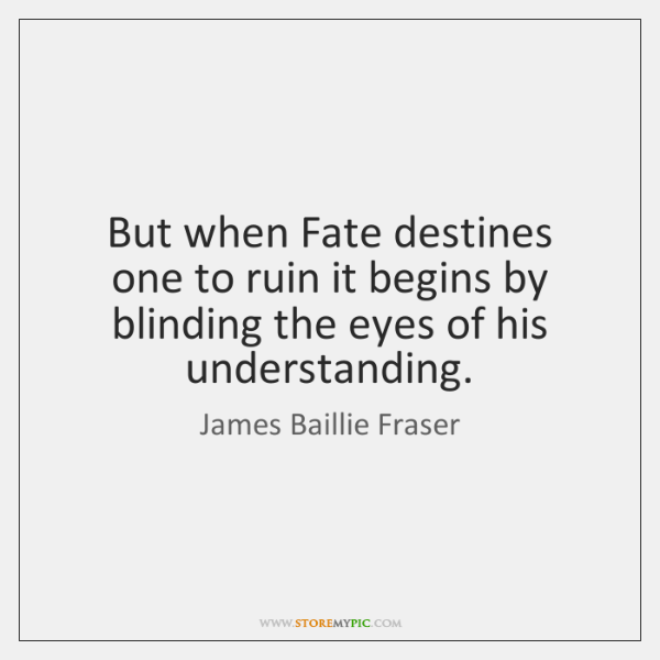 But when Fate destines one to ruin it begins by blinding the ...