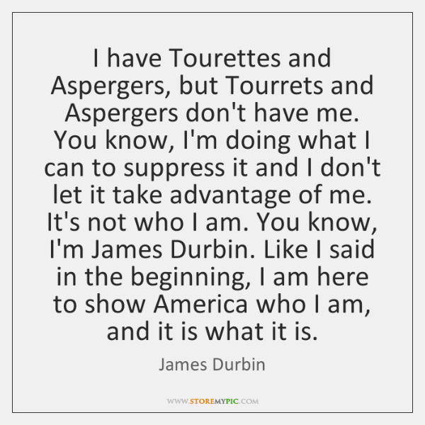 I have Tourettes and Aspergers, but Tourrets and Aspergers don't have me. ...