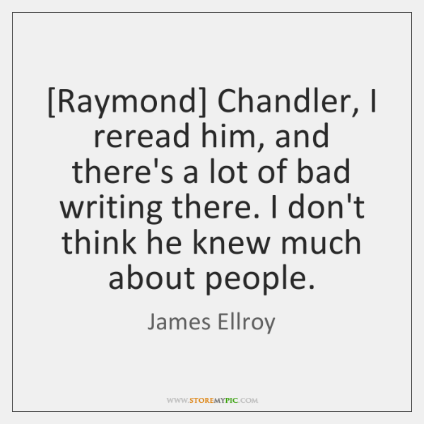[Raymond] Chandler, I reread him, and there's a lot of bad writing ...
