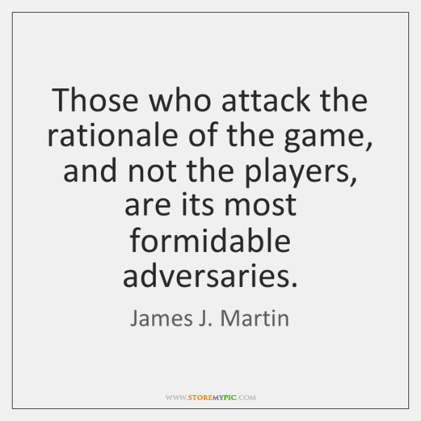 Those who attack the rationale of the game, and not the players, ...