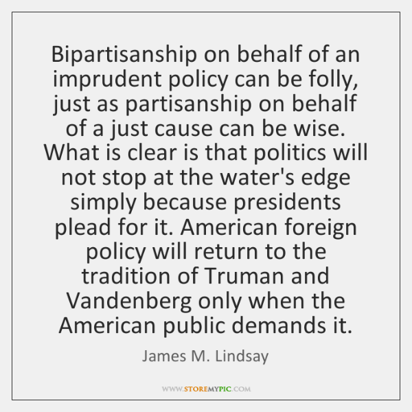 Bipartisanship on behalf of an imprudent policy can be folly, just as ...