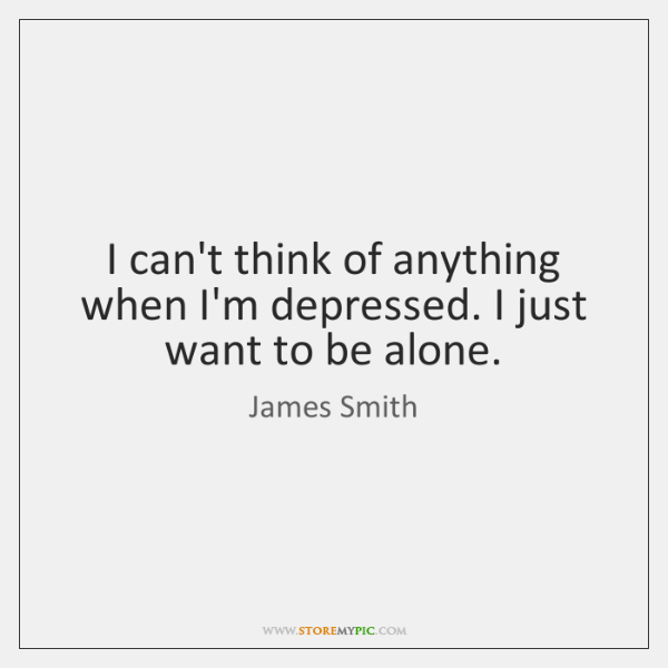 I can't think of anything when I'm depressed. I just want to ...