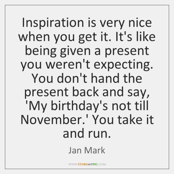 Inspiration is very nice when you get it. It's like being given ...
