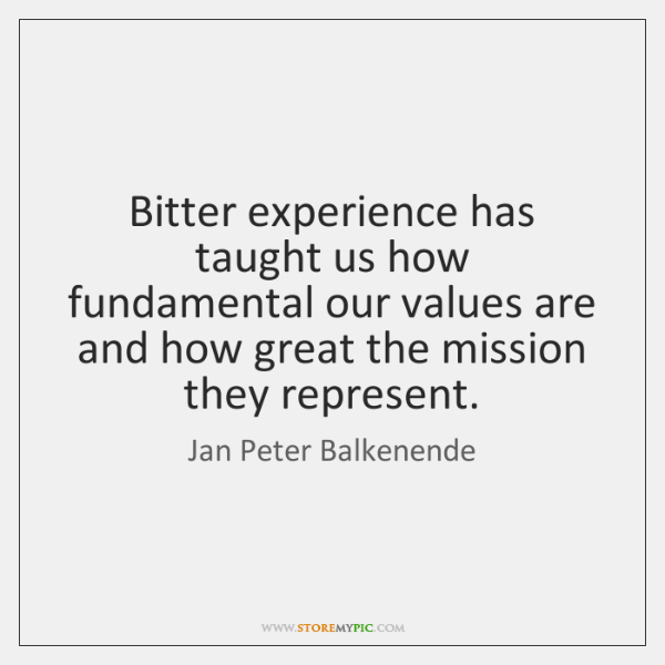 Bitter experience has taught us how fundamental our values are and how ...