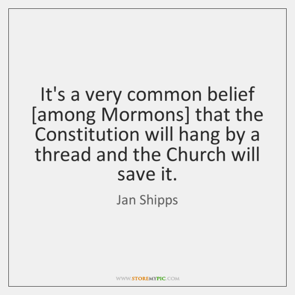 It's a very common belief [among Mormons] that the Constitution will hang ...
