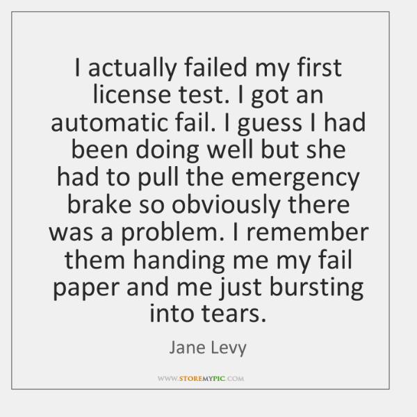 I actually failed my first license test. I got an automatic fail. ...