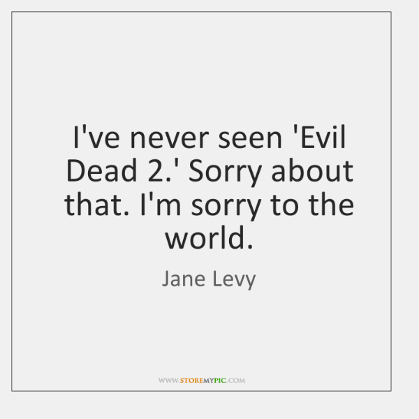 I've never seen 'Evil Dead 2.' Sorry about that. I'm sorry to ...