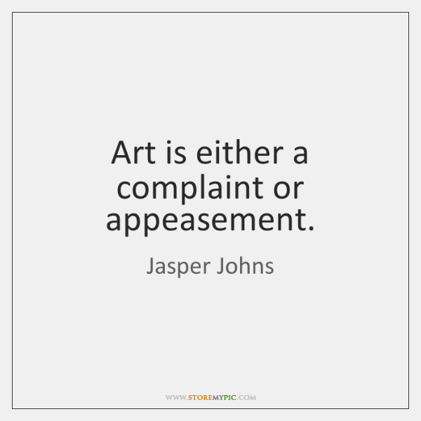 Art is either a complaint or appeasement.