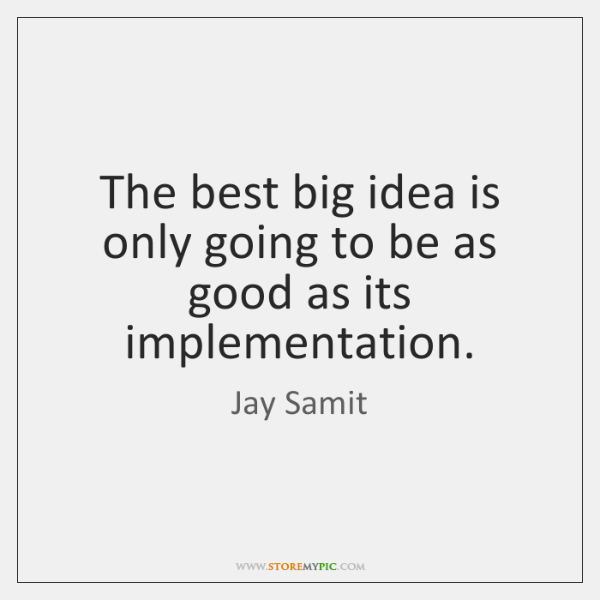 The best big idea is only going to be as good as ...