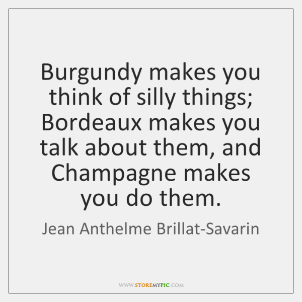 Burgundy makes you think of silly things; Bordeaux makes you talk about ...