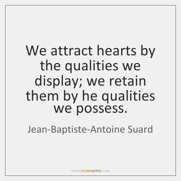 We attract hearts by the qualities we display; we retain them by ...
