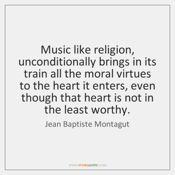 Music like religion, unconditionally brings in its train all the moral virtues ...