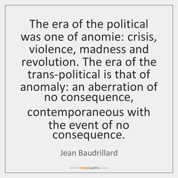 The era of the political was one of anomie: crisis, violence, madness ...