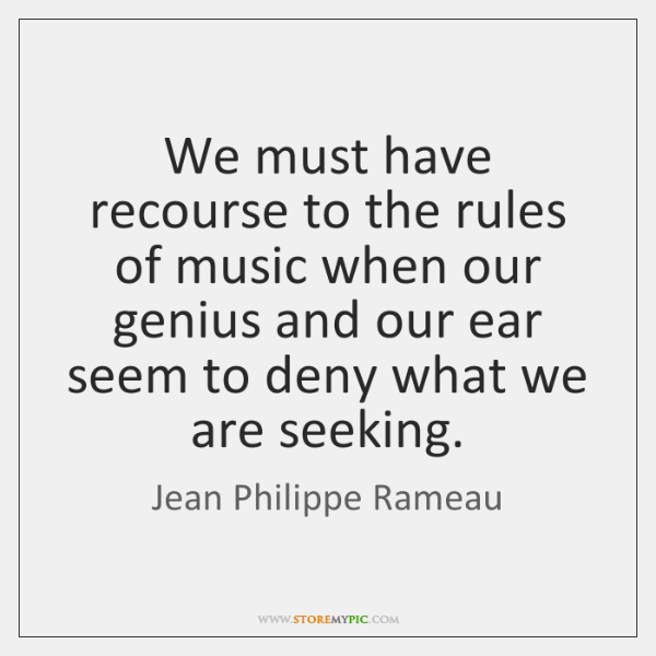 We must have recourse to the rules of music when our genius ...