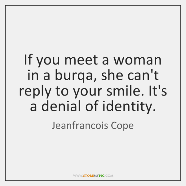 If you meet a woman in a burqa, she can't reply to ...