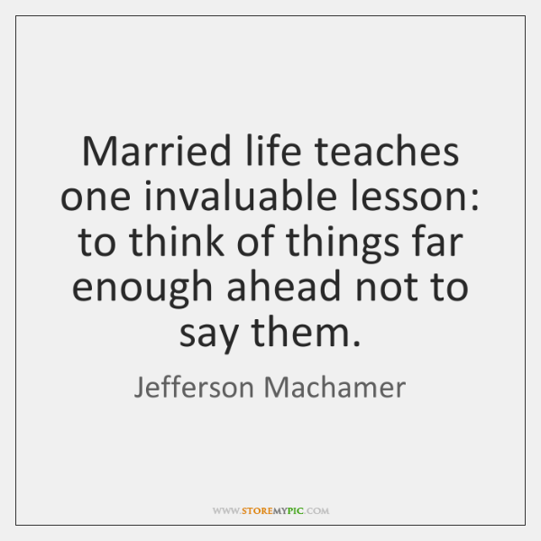 Married life teaches one invaluable lesson: to think of things far enough ...