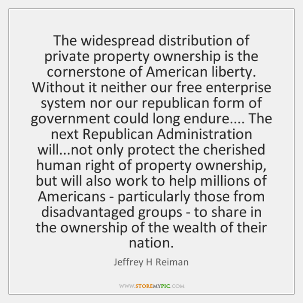 The widespread distribution of private property ownership is the cornerstone of American ...