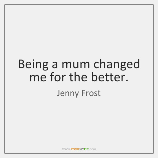 Being a mum changed me for the better.