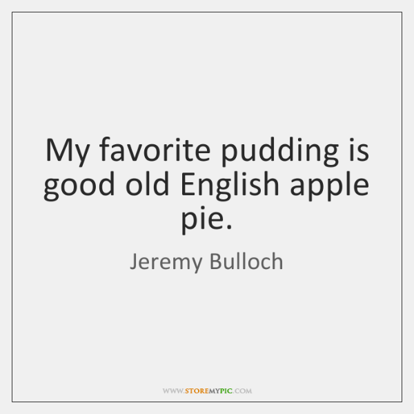 My favorite pudding is good old English apple pie.