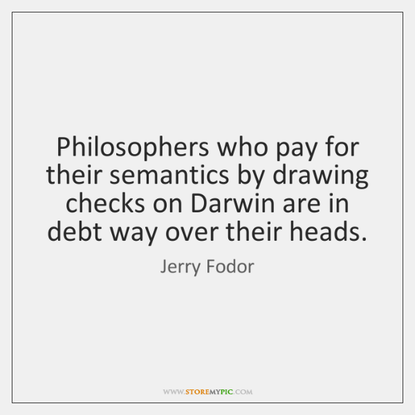 Philosophers who pay for their semantics by drawing checks on Darwin are ...