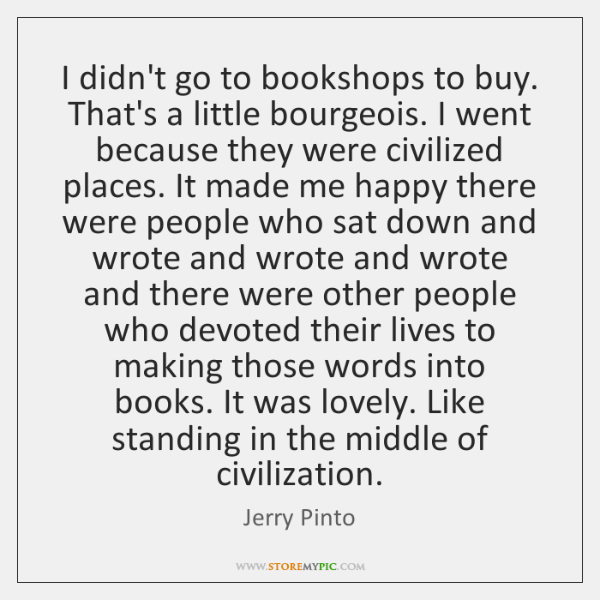 I didn't go to bookshops to buy. That's a little bourgeois. I ...
