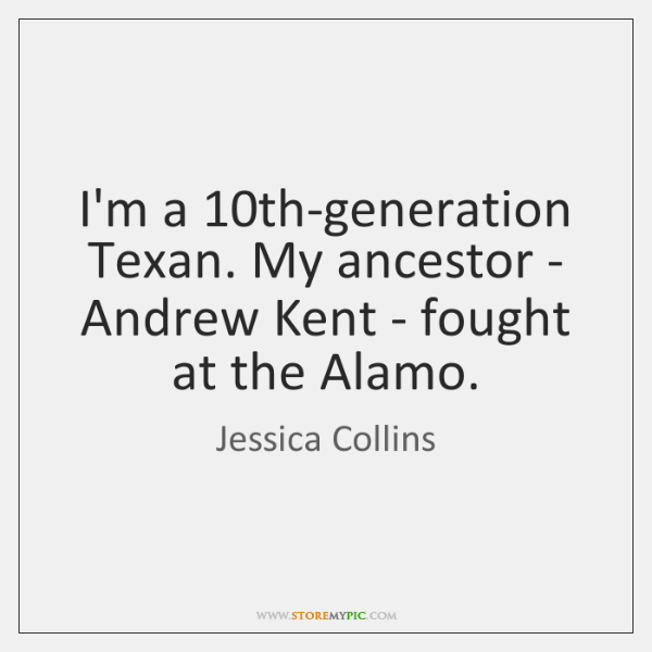 I'm a 10th-generation Texan. My ancestor - Andrew Kent - fought at ...