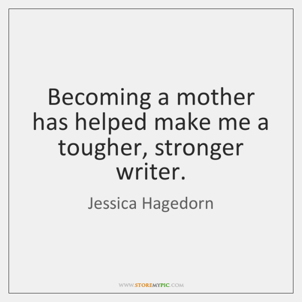 Becoming a mother has helped make me a tougher, stronger writer.