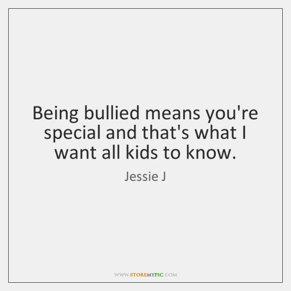 Being bullied means you're special and that's what I want all kids ...