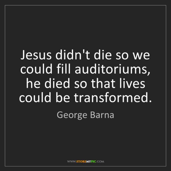 George Barna: Jesus didn't die so we could fill auditoriums, he died...