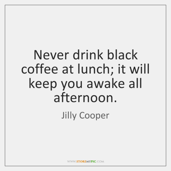 Never drink black coffee at lunch; it will keep you awake all ...