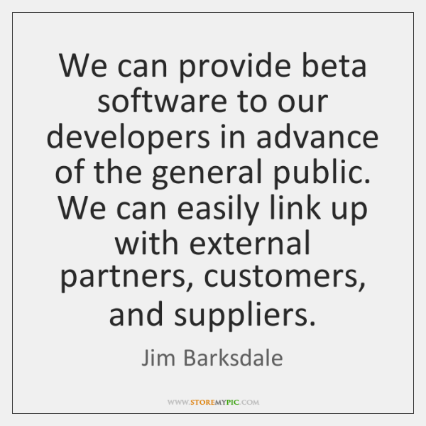 We can provide beta software to our developers in advance of the ...