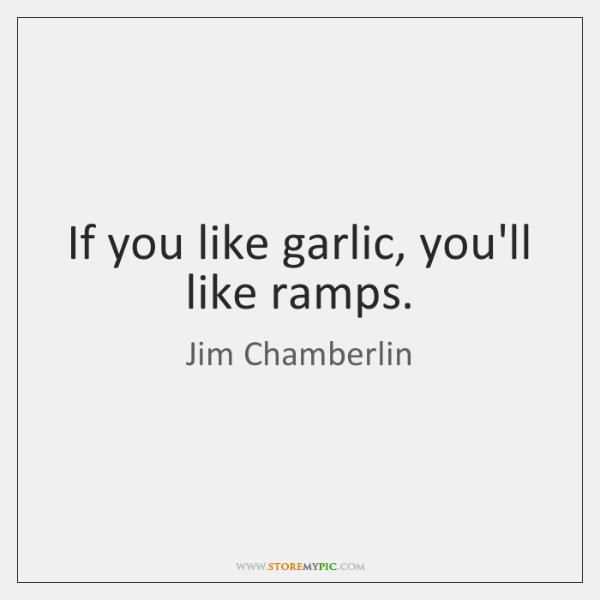 If you like garlic, you'll like ramps.