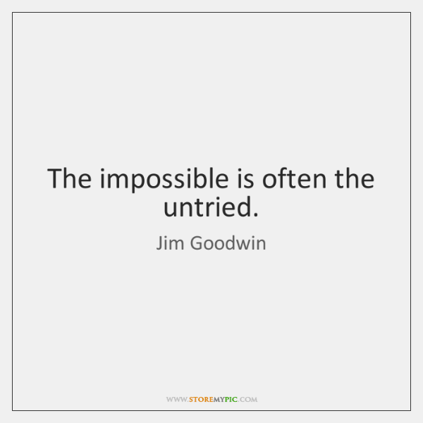The impossible is often the untried.