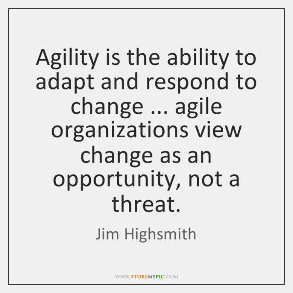 Agility is the ability to adapt and respond to change ... agile organizations ...