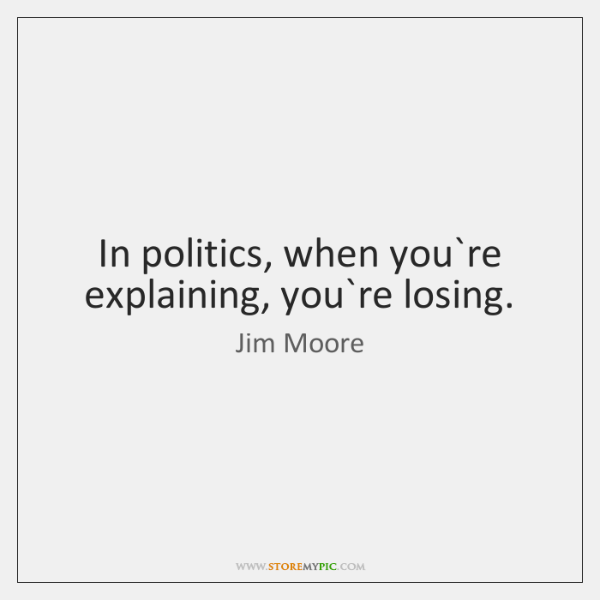 In politics, when you`re explaining, you`re losing.