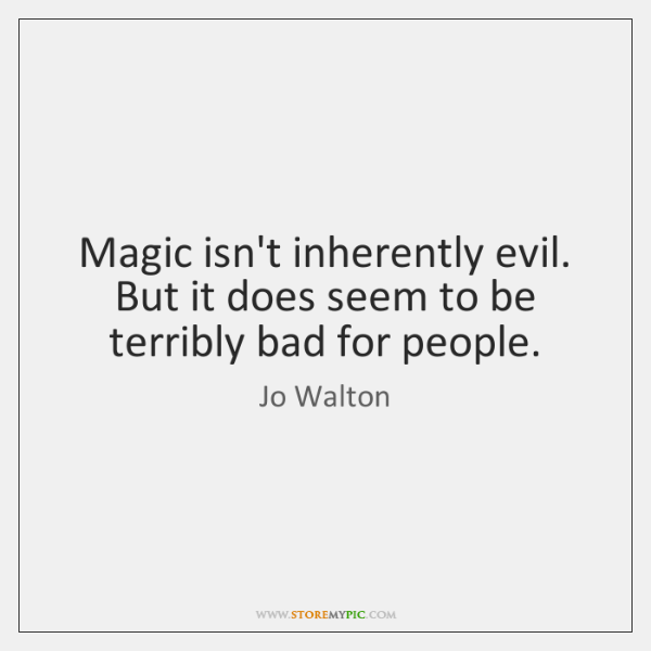 Magic isn't inherently evil. But it does seem to be terribly bad ...