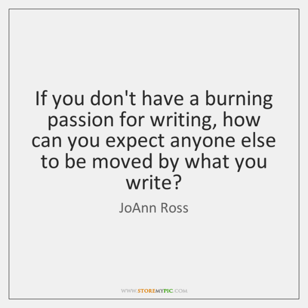 If you don't have a burning passion for writing, how can you ...